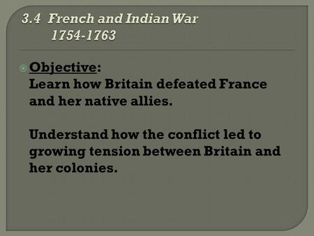  Objective: Learn how Britain defeated France and her native allies. Understand how the conflict led to growing tension between Britain and her colonies.