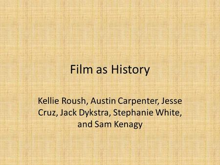 Film as History Kellie Roush, Austin Carpenter, Jesse Cruz, Jack Dykstra, Stephanie White, and Sam Kenagy.