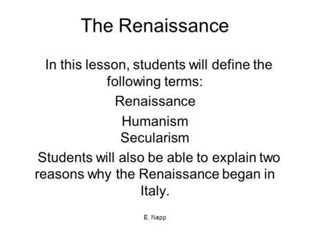 E. Napp The Renaissance In this lesson, students will define the following terms: Renaissance Humanism Secularism Students will also be able to explain.