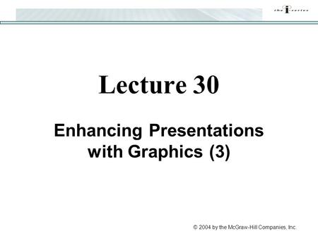 © 2004 by the McGraw-Hill Companies, Inc. Lecture 30 Enhancing Presentations with Graphics (3)