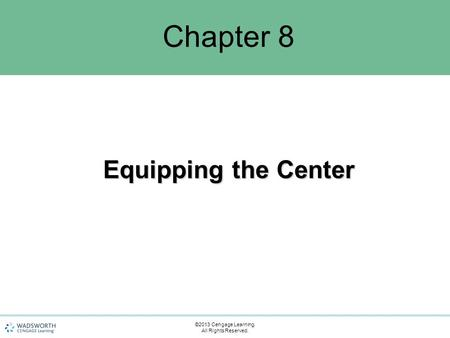 Chapter 8 Equipping the Center ©2013 Cengage Learning. All Rights Reserved.