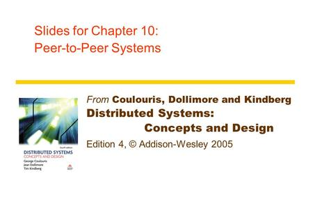 Slides for Chapter 10: Peer-to-Peer Systems From Coulouris, Dollimore and Kindberg Distributed Systems: Concepts and Design Edition 4, © Addison-Wesley.