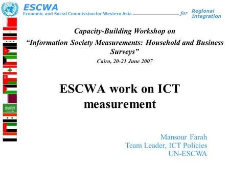 ESCWA work on ICT measurement Economic and Social Commission for Western Asia ESCWA for Regional Integration Mansour Farah Team Leader, ICT Policies UN-ESCWA.