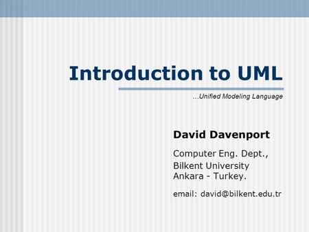Introduction to UML David Davenport Computer Eng. Dept., Bilkent University Ankara - Turkey.   …Unified Modeling Language.