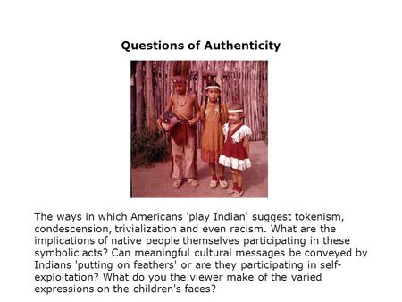 Questions of Authenticity The ways in which Americans 'play Indian' suggest tokenism, condescension, trivialization and even racism. What are the implications.
