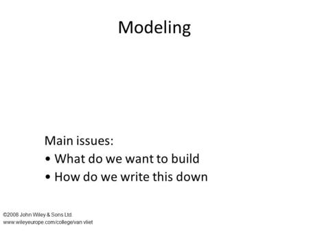 Modeling Main issues: What do we want to build How do we write this down ©2008 John Wiley & Sons Ltd. www.wileyeurope.com/college/van vliet.
