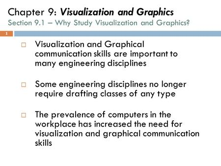 1 Chapter 9: Visualization and Graphics Section 9.1 – Why Study Visualization and Graphics?  Visualization and Graphical communication skills are important.