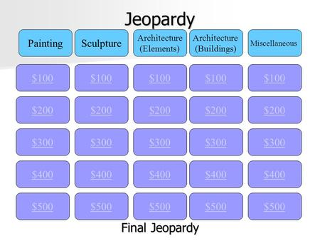 Jeopardy $100 PaintingSculpture Architecture (Elements) Architecture (Buildings) Miscellaneous $200 $300 $400 $500 $400 $300 $200 $100 $500 $400 $300 $200.
