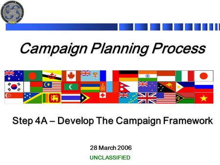 Campaign Planning Process 28 March 2006 Step 4A – Develop The Campaign Framework UNCLASSIFIED.