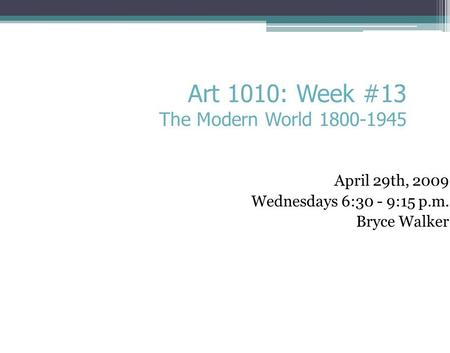 April 29th, 2009 Wednesdays 6:30 - 9:15 p.m. Bryce Walker Art 1010: Week #13 The Modern World 1800-1945.