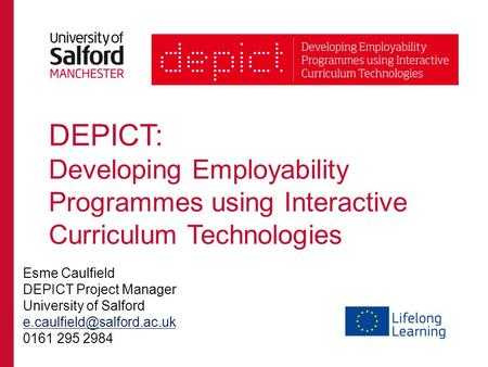 DEPICT: Developing Employability Programmes using Interactive Curriculum Technologies Esme Caulfield DEPICT Project Manager University of Salford