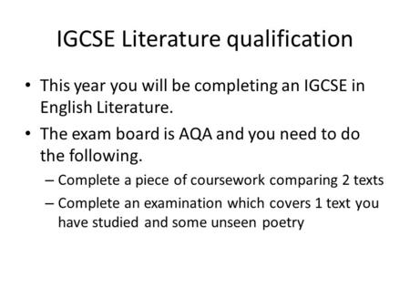 IGCSE Literature qualification This year you will be completing an IGCSE in English Literature. The exam board is AQA and you need to do the following.