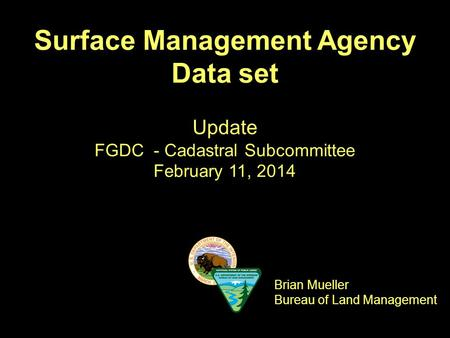 Surface Management Agency Data set Update FGDC - Cadastral Subcommittee February 11, 2014 Brian Mueller Bureau of Land Management.