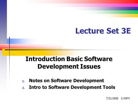 Lecture Set 3E Introduction Basic Software Development Issues 1. Notes on Software Development 2. Intro to Software Development Tools 7/31/2008 2:43PM.