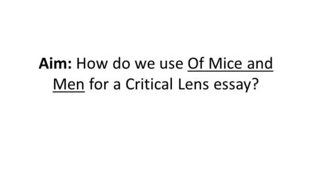 Aim: How do we use Of Mice and Men for a Critical Lens essay?