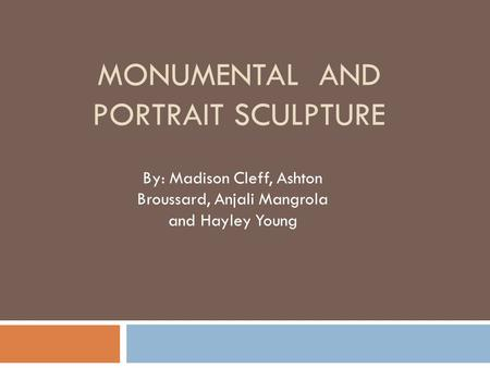 MONUMENTAL AND PORTRAIT SCULPTURE By: Madison Cleff, Ashton Broussard, Anjali Mangrola and Hayley Young.