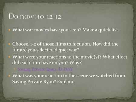 What war movies have you seen? Make a quick list. Choose 1-2 of those films to focus on. How did the film(s) you selected depict war? What were your reactions.