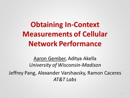 Obtaining In-Context Measurements of Cellular Network Performance Aaron Gember, Aditya Akella University of Wisconsin-Madison Jeffrey Pang, Alexander Varshavsky,
