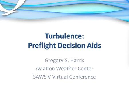 Turbulence: Preflight Decision Aids Gregory S. Harris Aviation Weather Center SAWS V Virtual Conference.