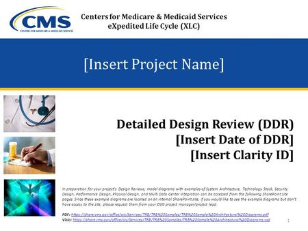 [Insert Project Name] Detailed Design Review (DDR) [Insert Date of DDR] [Insert Clarity ID] Centers for Medicare & Medicaid Services eXpedited Life Cycle.