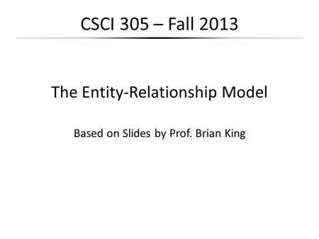 CSCI 305 – Fall 2013 The Entity-Relationship Model Based on Slides by Prof. Brian King.
