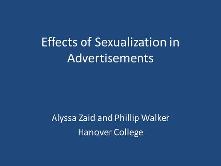 Effects of Sexualization in Advertisements Alyssa Zaid and Phillip Walker Hanover College.