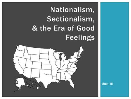 Unit III Nationalism, Sectionalism, & the Era of Good Feelings.