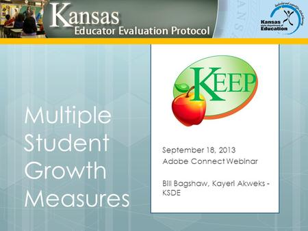 Multiple Student Growth Measures September 18, 2013 Adobe Connect Webinar Bill Bagshaw, Kayeri Akweks - KSDE.