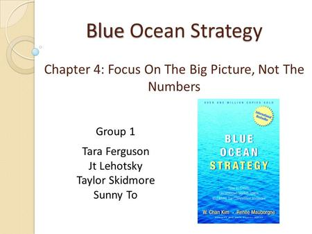 Blue Ocean Strategy Chapter 4: Focus On The Big Picture, Not The Numbers Group 1 Tara Ferguson Jt Lehotsky Taylor Skidmore Sunny To.