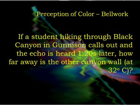 Perception of Color – Bellwork If a student hiking through Black Canyon in Gunnison calls out and the echo is heard 1.20s later, how far away is the other.
