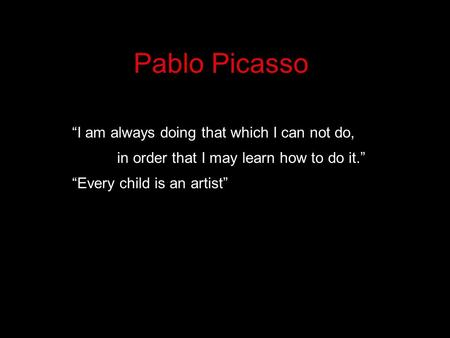 "Pablo Picasso ""I am always doing that which I can not do, in order that I may learn how to do it."" ""Every child is an artist"""