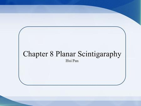Chapter 8 Planar Scintigaraphy Hui Pan. Planar Scintigraphy: unlike x-ray imaging, use Anger scintillation camera, a type of electronic detection instrumentation,