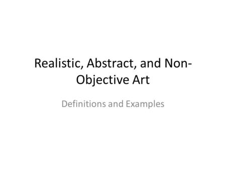 Realistic, Abstract, and Non- Objective Art Definitions and Examples.