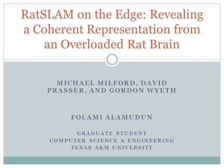 MICHAEL MILFORD, DAVID PRASSER, AND GORDON WYETH FOLAMI ALAMUDUN GRADUATE STUDENT COMPUTER SCIENCE & ENGINEERING TEXAS A&M UNIVERSITY RatSLAM on the Edge: