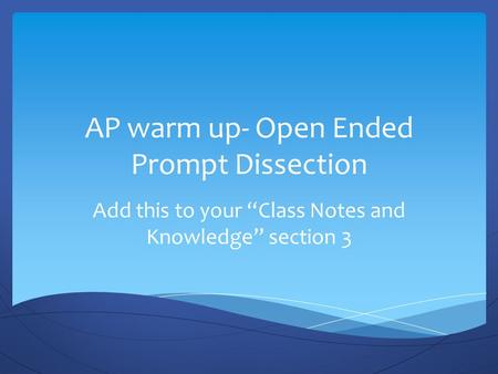 "AP warm up- Open Ended Prompt Dissection Add this to your ""Class Notes and Knowledge"" section 3."