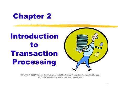 1 Chapter 2 Introduction to Transaction Processing COPYRIGHT © 2007 Thomson South-Western, a part of The Thomson Corporation. Thomson, the Star logo, and.