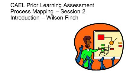 CAEL Prior Learning Assessment Process Mapping – Session 2 Introduction – Wilson Finch.