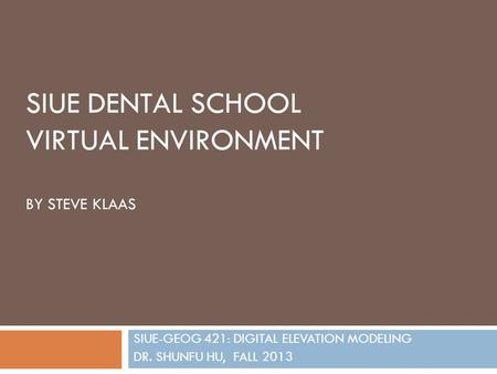 SIUE DENTAL SCHOOL VIRTUAL ENVIRONMENT BY STEVE KLAAS SIUE-GEOG 421: DIGITAL ELEVATION MODELING DR. SHUNFU HU, FALL 2013.