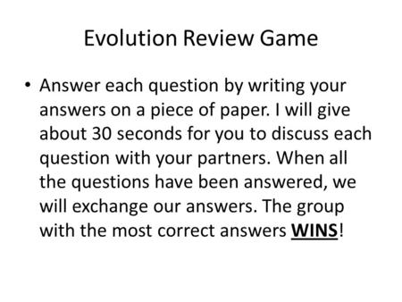 Evolution Review Game Answer each question by writing your answers on a piece of paper. I will give about 30 seconds for you to discuss each question with.