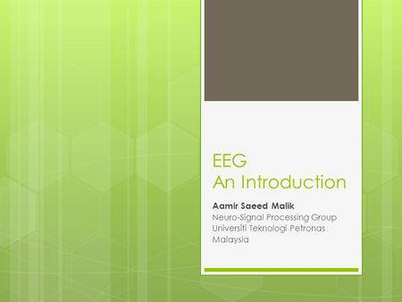 EEG An Introduction Aamir Saeed Malik Neuro-Signal Processing Group Universiti Teknologi Petronas Malaysia.