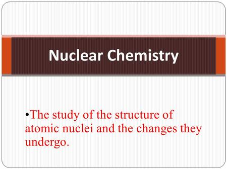 Nuclear Chemistry The study of the structure of atomic nuclei and the changes they undergo.