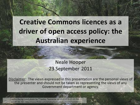 Creative Commons licences as a driver of open access policy: the Australian experience Neale Hooper 23 September 2011 Disclaimer: The views expressed in.