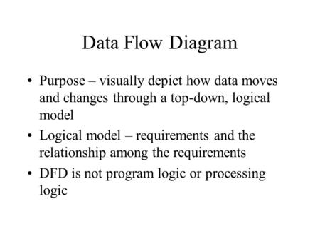Data Flow Diagram Purpose – visually depict how data moves and changes through a top-down, logical model Logical model – requirements and the relationship.