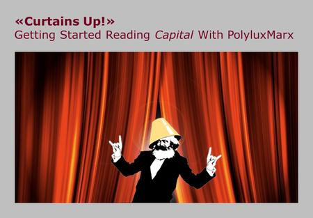 «Curtains Up!» Getting Started Reading Capital With PolyluxMarx.
