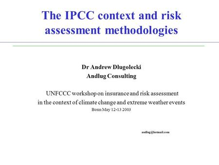 The IPCC context and risk assessment methodologies Dr Andrew Dlugolecki Andlug Consulting UNFCCC workshop on insurance and risk assessment in the context.