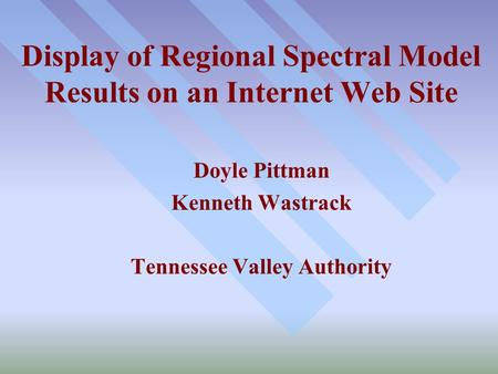 Display of Regional Spectral Model Results on an Internet Web Site Doyle Pittman Kenneth Wastrack Tennessee Valley Authority.