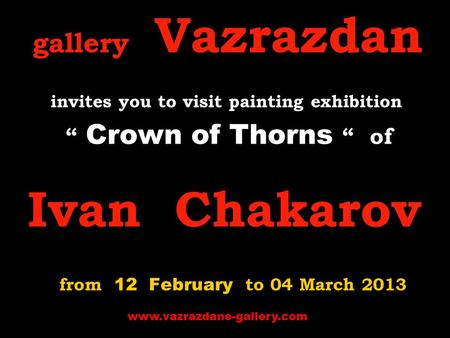 "Gallery Vazrazdan invites you to visit p ainting exhibition "" Crown of Thorns "" of Ivan Chakarov from 12 February to 04 March 2013 www.vazrazdane-gallery.com."