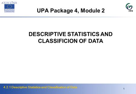 4.2.1 Descriptive Statistics and Classification of Data 1 UPA Package 4, Module 2 DESCRIPTIVE STATISTICS AND CLASSIFICION OF DATA.