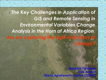 The Key Challenges in Application of GIS and Remote Sensing in Environmental Variables Change Analysis in the Horn of Africa Region. Are we capturing the.