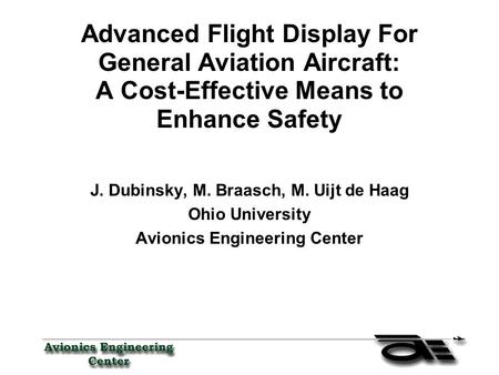 Advanced Flight Display For General Aviation Aircraft: A Cost-Effective Means to Enhance Safety J. Dubinsky, M. Braasch, M. Uijt de Haag Ohio University.